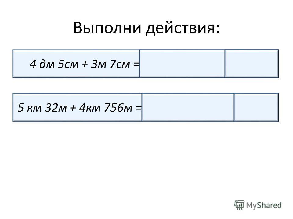 Выполни действия: 4 дм 5см + 3м 7см =45см + 307см = 352см 5 км 32м + 4км 756м =5032м + 4756м = 9788м