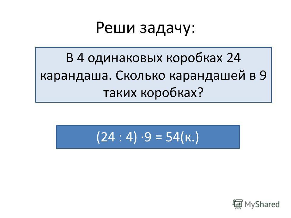 Реши задачу: В 4 одинаковых коробках 24 карандаша. Сколько карандашей в 9 таких коробках? (24 : 4) ·9 = 54(к.)