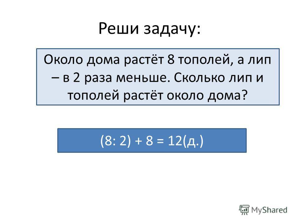Реши задачу: Около дома растёт 8 тополей, а лип – в 2 раза меньше. Сколько лип и тополей растёт около дома? (8: 2) + 8 = 12(д.)