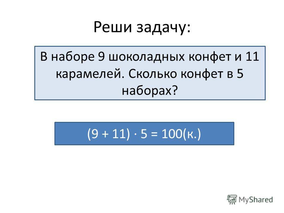 Реши задачу: В наборе 9 шоколадных конфет и 11 карамелей. Сколько конфет в 5 наборах? (9 + 11) · 5 = 100(к.)