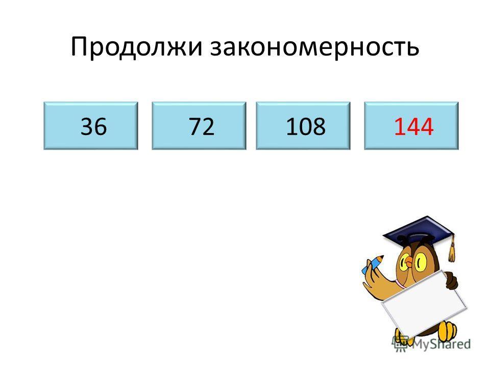 Продолжи закономерность 36 72 108 144