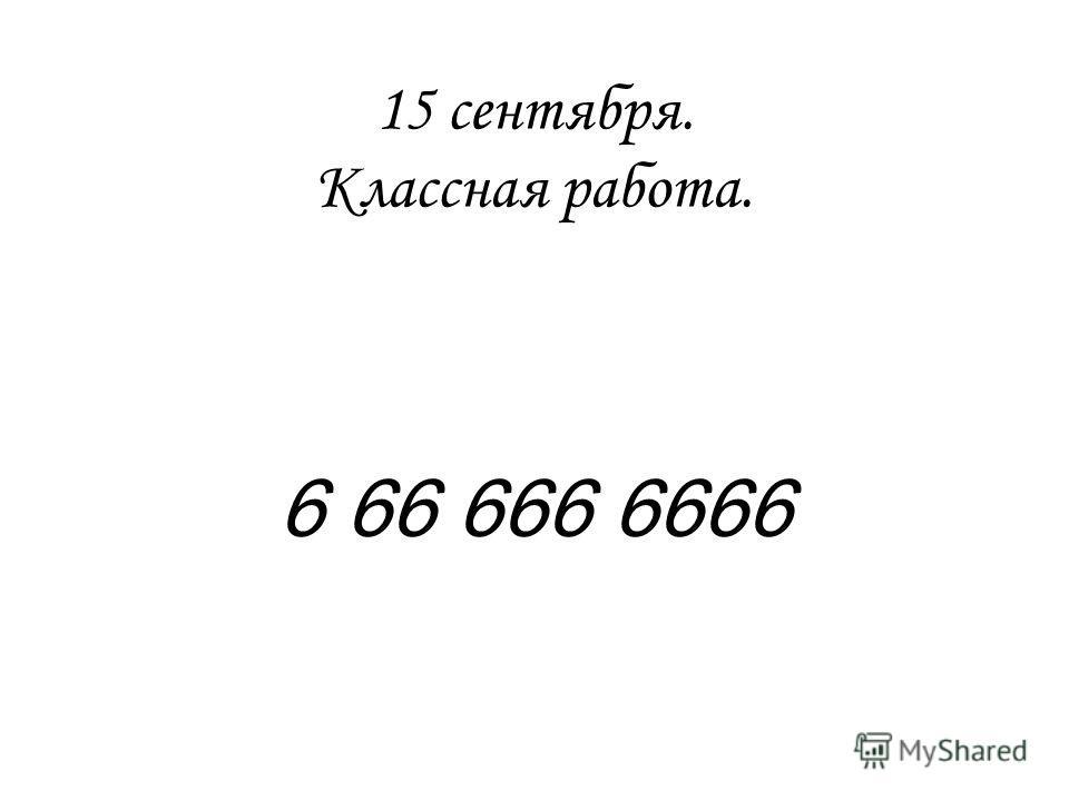 15 сентября. Классная работа. 6 66 666 6666