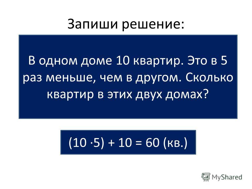 Запиши решение: На одной улице 18 одноэтажных домов и 3 двухэтажных. Во сколько раз одноэтажных домов на этой улице больше, чем двухэтажных? 18 : 3 = в 6 (раз) В одном доме 10 квартир. Это в 5 раз меньше, чем в другом. Сколько квартир в этих двух дом