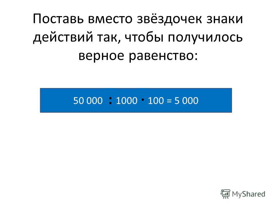 Поставь вместо звёздочек знаки действий так, чтобы получилось верное равенство: 50 000 * 1000 * 100 = 5 000 :·