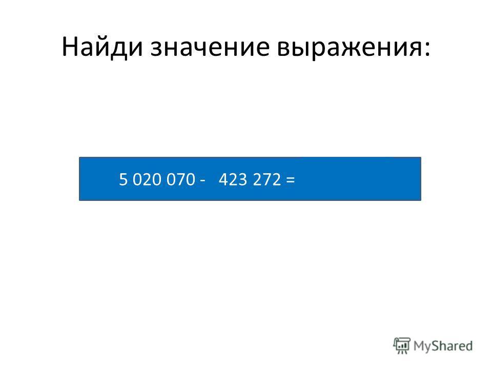 Найди значение выражения: 5 020 070 - 423 272 = 4 596 798