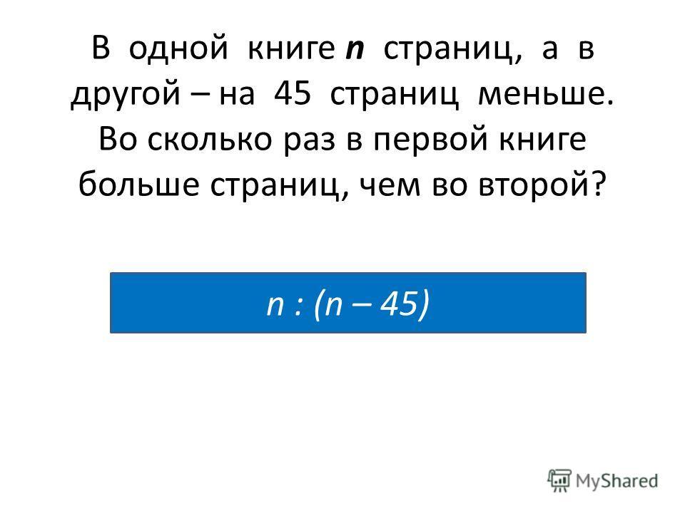 В одной книге n страниц, а в другой – на 45 страниц меньше. Во сколько раз в первой книге больше страниц, чем во второй? n : (n – 45)