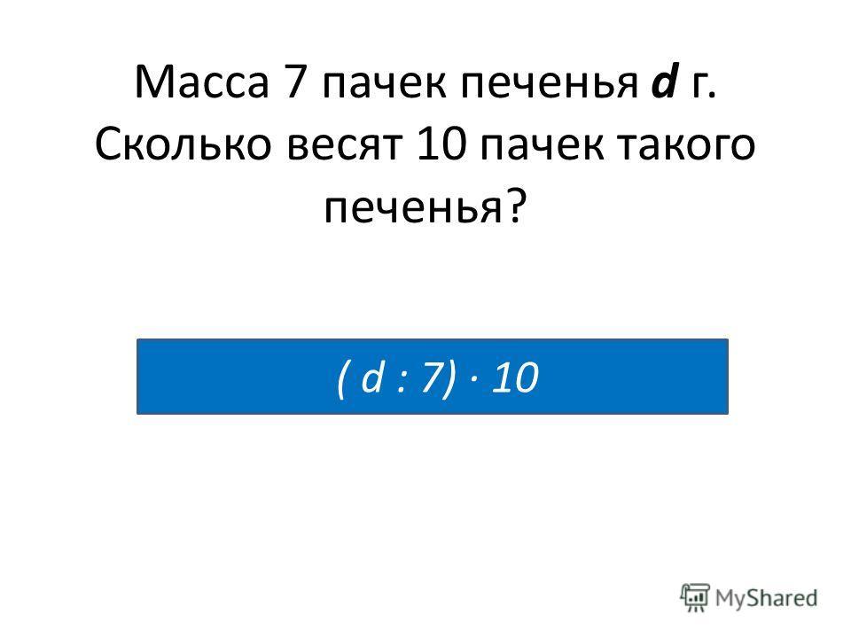Масса 7 пачек печенья d г. Сколько весят 10 пачек такого печенья? ( d : 7) · 10