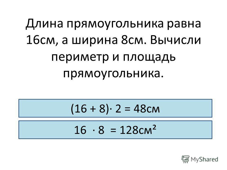 Длина прямоугольника равна 16см, а ширина 8см. Вычисли периметр и площадь прямоугольника. (16 + 8)· 2 = 48см 16 · 8 = 128см²