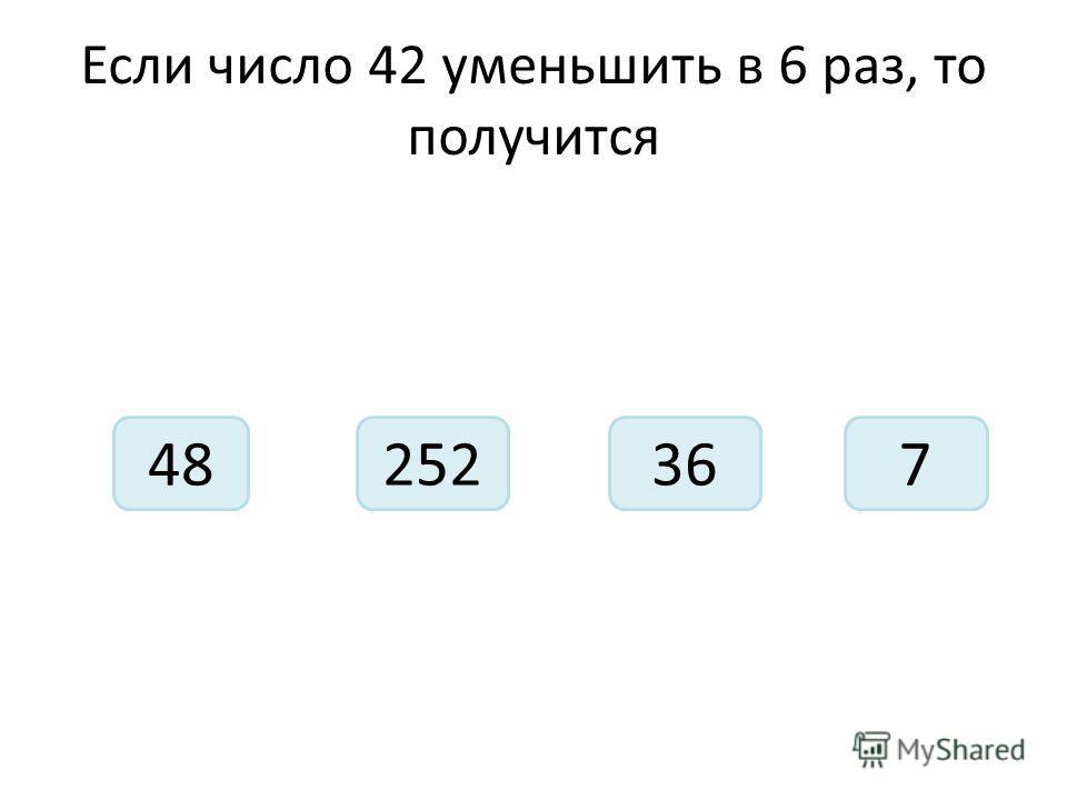 Если число 42 уменьшить в 6 раз, то получится 48362527