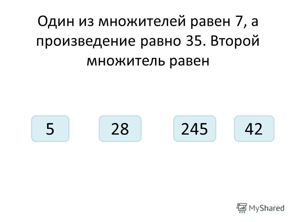Один из множителей равен 7, а произведение равно 35. Второй множитель равен 52452842