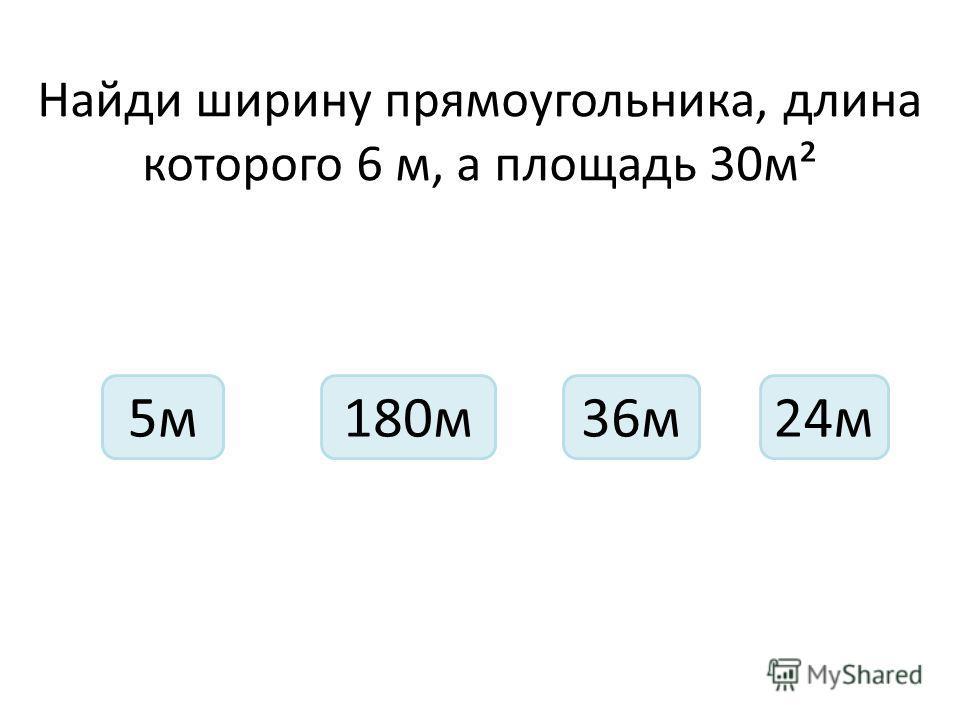 Найди ширину прямоугольника, длина которого 6 м, а площадь 30м² 5м36м180м24м