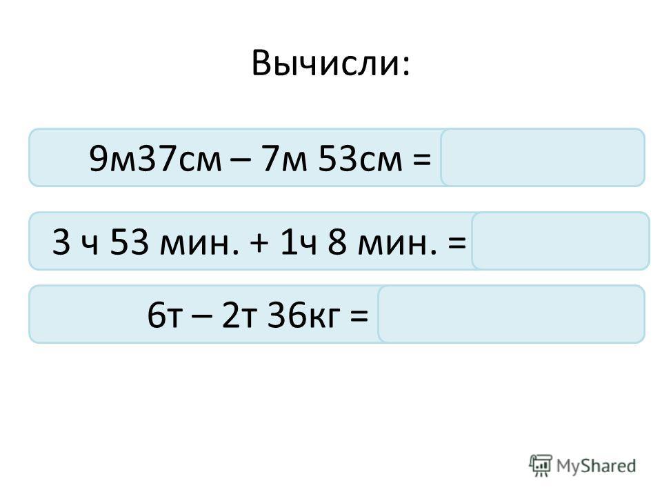 Вычисли: 9м37см – 7м 53см = 1м 84см 3 ч 53 мин. + 1ч 8 мин. = 5ч 1 мин 6т – 2т 36кг = 3т 964 кг