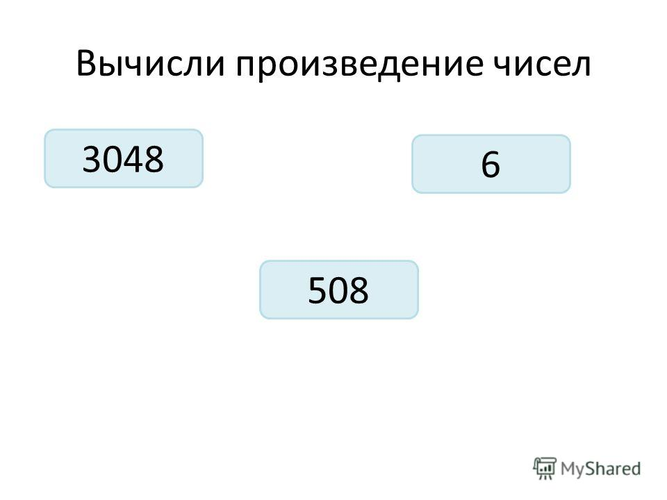 Вычисли произведение чисел 3048 6 508