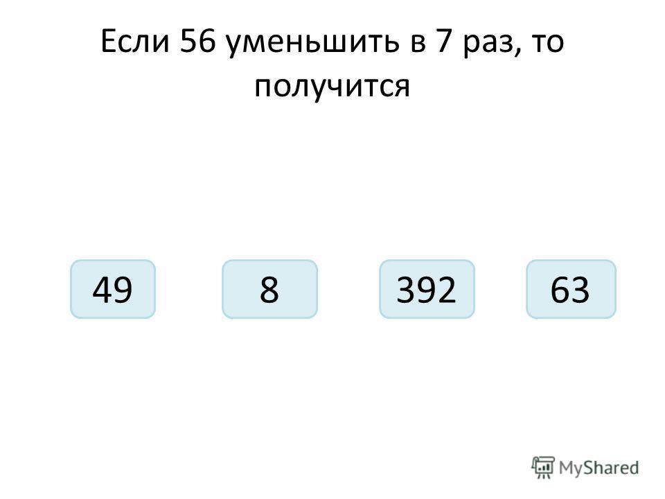 Если 56 уменьшить в 7 раз, то получится 49392863