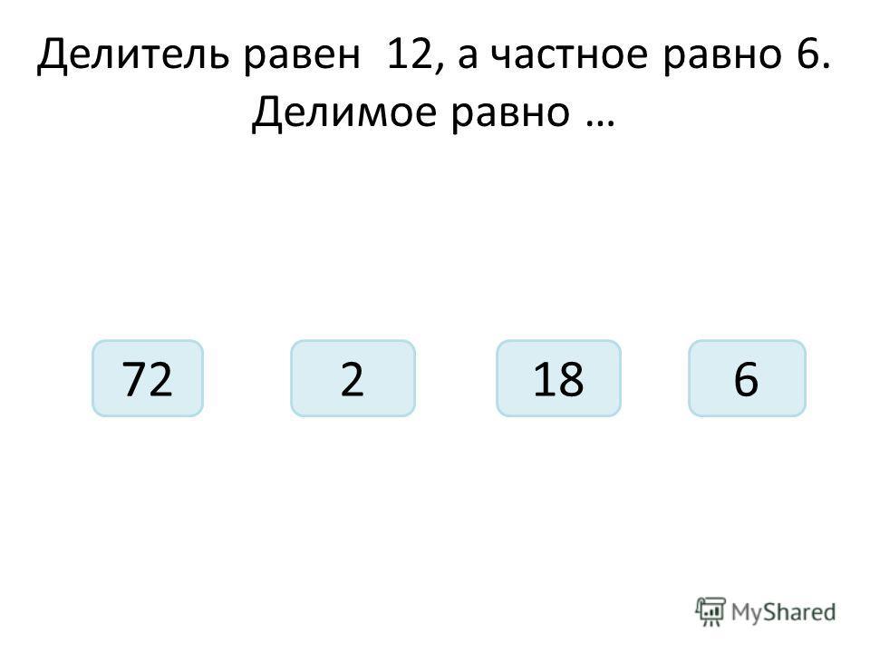 Делитель равен 12, а частное равно 6. Делимое равно … 721826