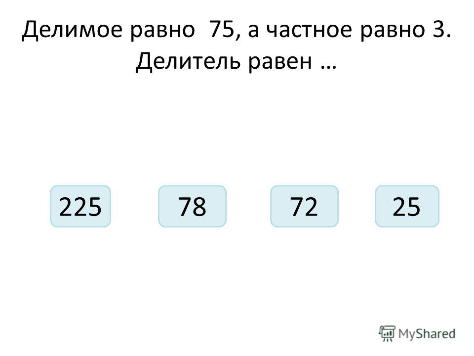 Делимое равно 75, а частное равно 3. Делитель равен … 225727825