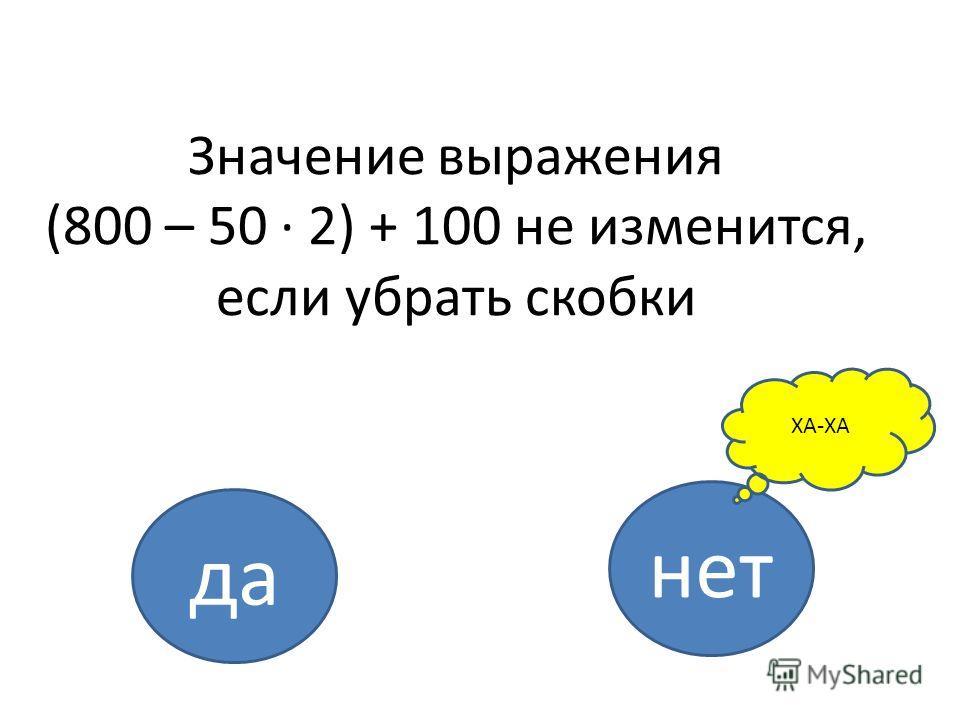 Значение выражения (800 – 50 · 2) + 100 не изменится, если убрать скобки да нет ХА-ХА