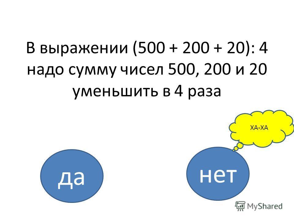 В выражении (500 + 200 + 20): 4 надо сумму чисел 500, 200 и 20 уменьшить в 4 раза да нет ХА-ХА