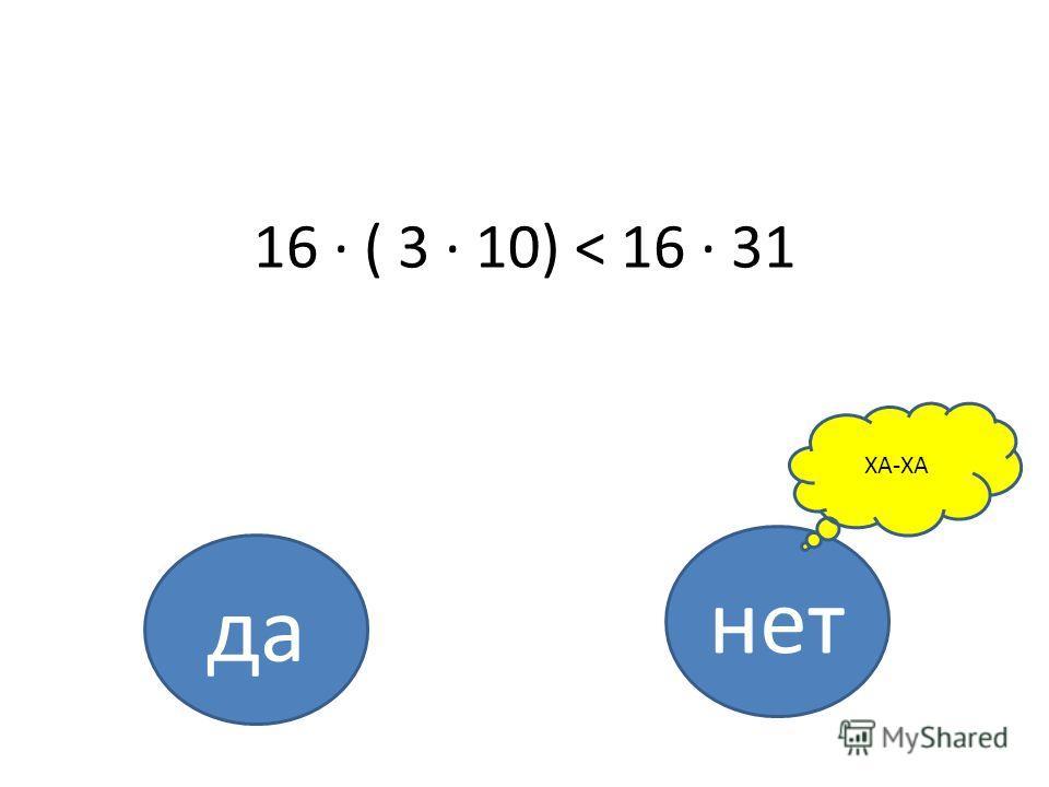 16 · ( 3 · 10) < 16 · 31 да нет ХА-ХА