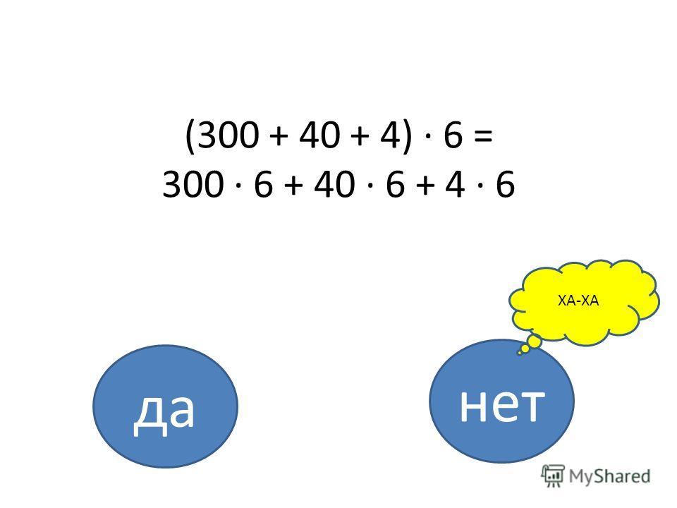 (300 + 40 + 4) · 6 = 300 · 6 + 40 · 6 + 4 · 6 да нет ХА-ХА