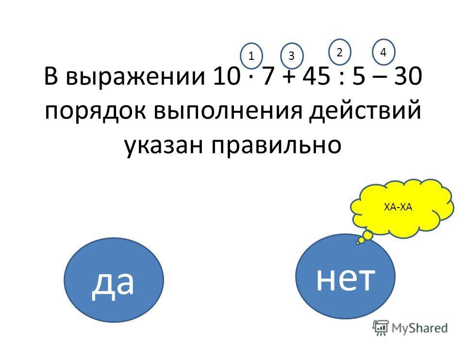 В выражении 10 · 7 + 45 : 5 – 30 порядок выполнения действий указан правильно да нет ХА-ХА 13 24