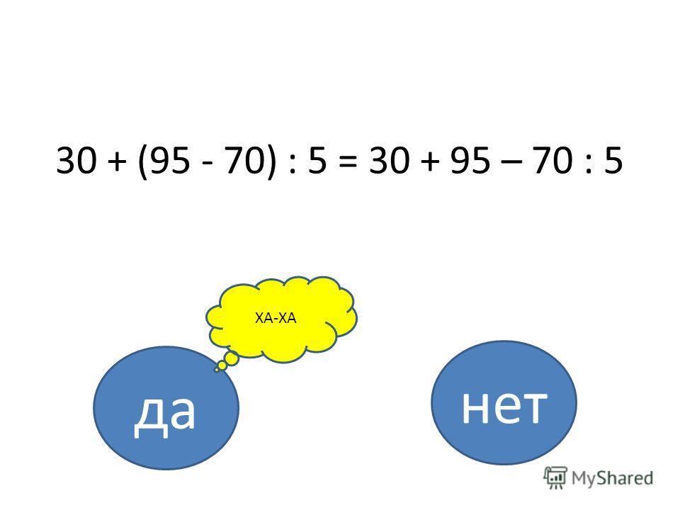30 + (95 - 70) : 5 = 30 + 95 – 70 : 5 да нет ХА-ХА