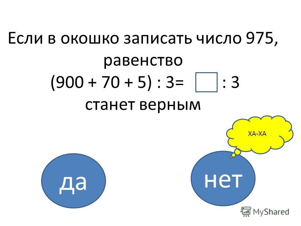 Если в окошко записать число 975, равенство (900 + 70 + 5) : 3= : 3 станет верным да нет ХА-ХА