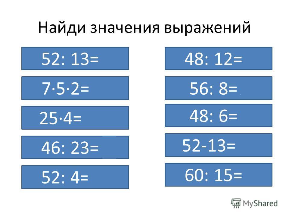 Найди значения выражений 52: 13=4 7·5·2=70 25·4=100 46: 23=2 52: 4=13 48: 12=4 56: 8=7 48: 6=8 52-13=39 60: 15=4