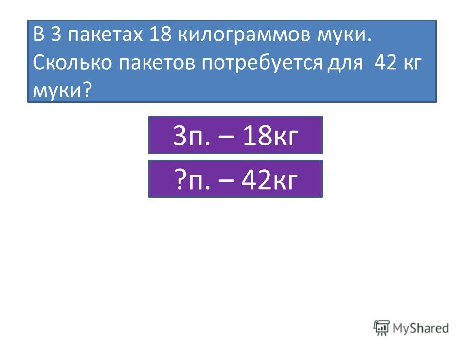 В 3 пакетах 18 килограммов муки. Сколько пакетов потребуется для 42 кг муки? 3п. – 18кг ?п. – 42кг
