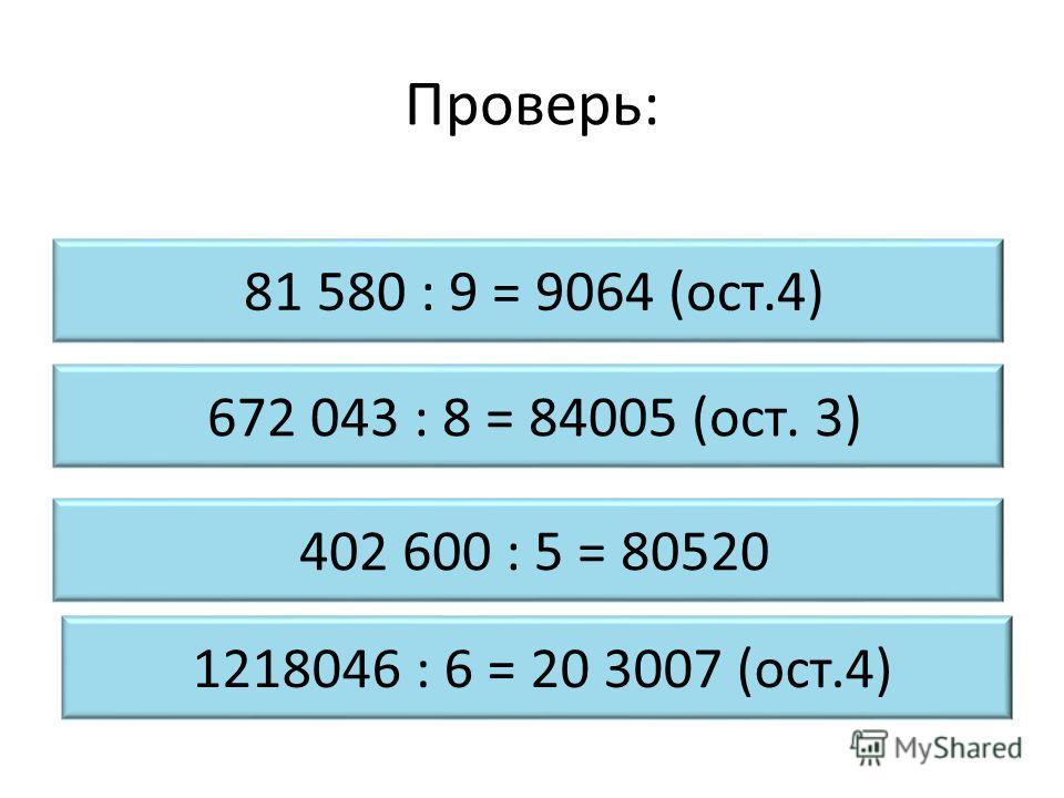 Проверь: 672 043 : 8 = 84005 (ост. 3) 81 580 : 9 = 9064 (ост.4) 402 600 : 5 = 80520 1218046 : 6 = 20 3007 (ост.4)