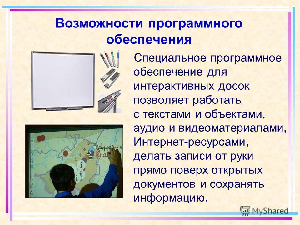 Специальное программное обеспечение для интерактивных досок позволяет работать с текстами и объектами, аудио и видеоматериалами, Интернет-ресурсами, делать записи от руки прямо поверх открытых документов и сохранять информацию. Возможности программно