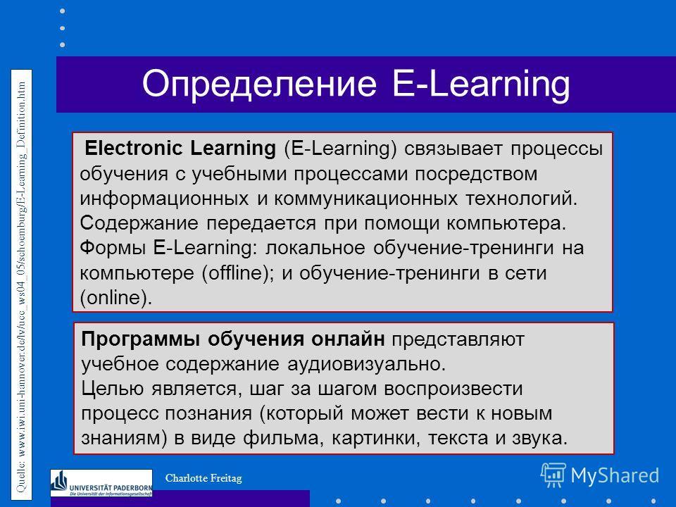 Charlotte Freitag Electronic Learning (E-Learning) связывает процессы обучения с учебными процессами посредством информационных и коммуникационных технологий. Содержание передается при помощи компьютера. Формы E-Learning: локальное обучение-тренинги