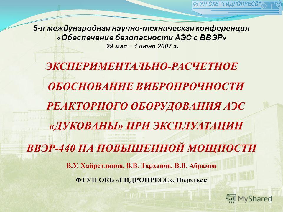 5-я международная научно-техническая конференция «Обеспечение безопасности АЭС с ВВЭР» 29 мая – 1 июня 2007 г. ЭКСПЕРИМЕНТАЛЬНО-РАСЧЕТНОЕ ОБОСНОВАНИЕ ВИБРОПРОЧНОСТИ РЕАКТОРНОГО ОБОРУДОВАНИЯ АЭС «ДУКОВАНЫ» ПРИ ЭКСПЛУАТАЦИИ ВВЭР-440 НА ПОВЫШЕННОЙ МОЩНО