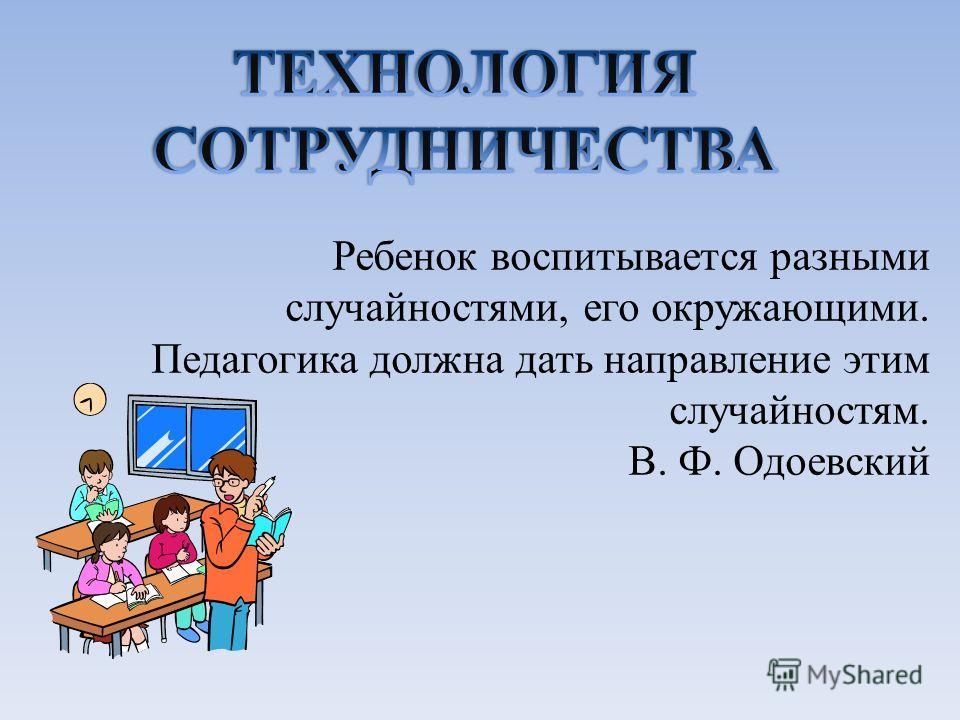 Ребенок воспитывается разными случайностями, его окружающими. Педагогика должна дать направление этим случайностям. В. Ф. Одоевский