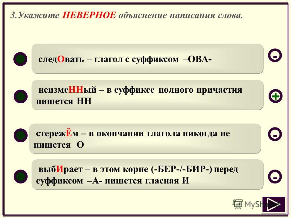 3.Укажите НЕВЕРНОЕ объяснение написания слова. следОвать – глагол с суффиксом –ОВА- неизмеННый – в суффиксе полного причастия пишется НН стережЁм – в окончании глагола никогда не пишется О выбИрает – в этом корне (-БЕР-/-БИР-) перед суффиксом –А- пиш
