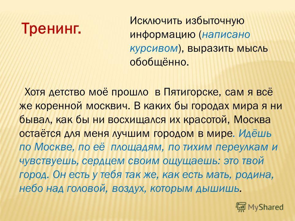 Тренинг. Исключить избыточную информацию (написано курсивом), выразить мысль обобщённо. Хотя детство моё прошло в Пятигорске, сам я всё же коренной москвич. В каких бы городах мира я ни бывал, как бы ни восхищался их красотой, Москва остаётся для мен
