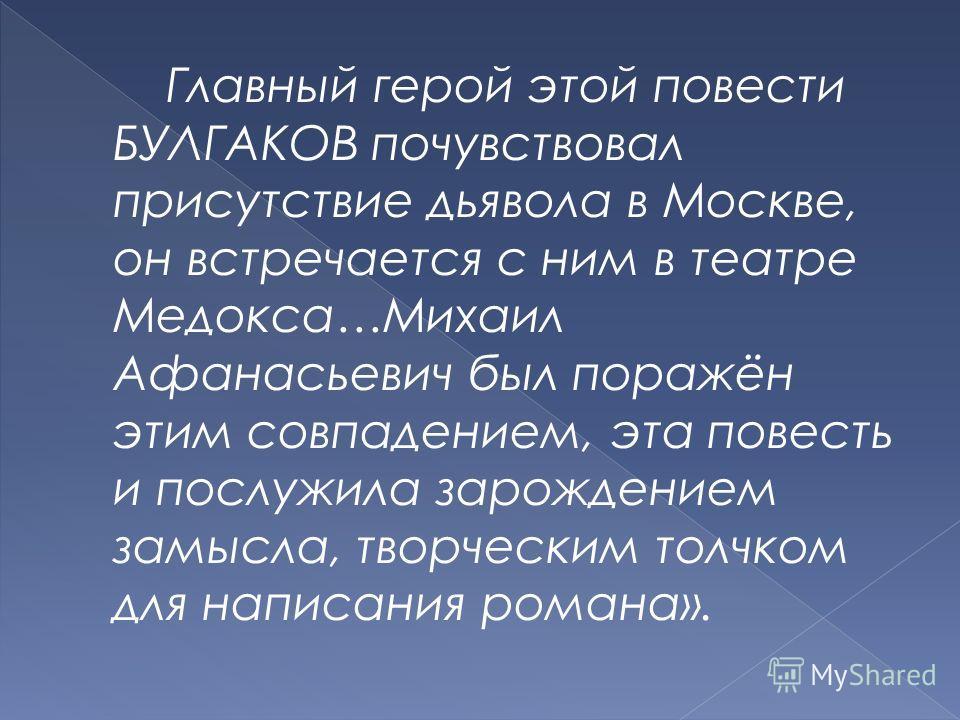 Главный герой этой повести БУЛГАКОВ почувствовал присутствие дьявола в Москве, он встречается с ним в театре Медокса…Михаил Афанасьевич был поражён этим совпадением, эта повесть и послужила зарождением замысла, творческим толчком для написания романа