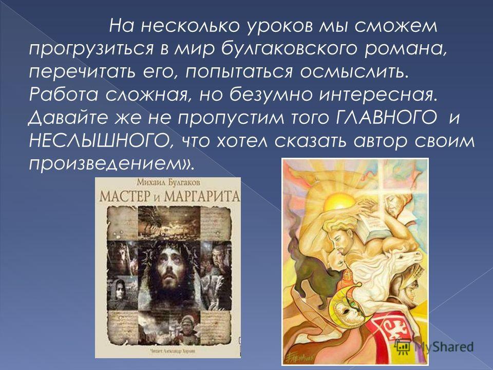 На несколько уроков мы сможем прогрузиться в мир булгаковского романа, перечитать его, попытаться осмыслить. Работа сложная, но безумно интересная. Давайте же не пропустим того ГЛАВНОГО и НЕСЛЫШНОГО, что хотел сказать автор своим произведением».