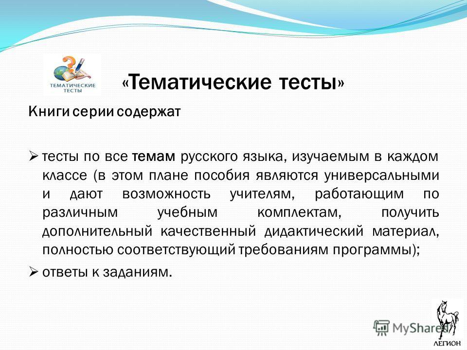 «Тематические тесты» Книги серии содержат тесты по все темам русского языка, изучаемым в каждом классе (в этом плане пособия являются универсальными и дают возможность учителям, работающим по различным учебным комплектам, получить дополнительный каче
