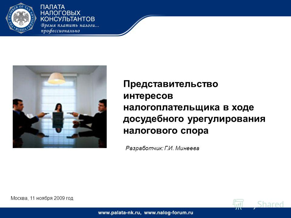 Москва, 11 ноября 2009 год Представительство интересов налогоплательщика в ходе досудебного урегулирования налогового спора Разработчик: Г.И. Минеева