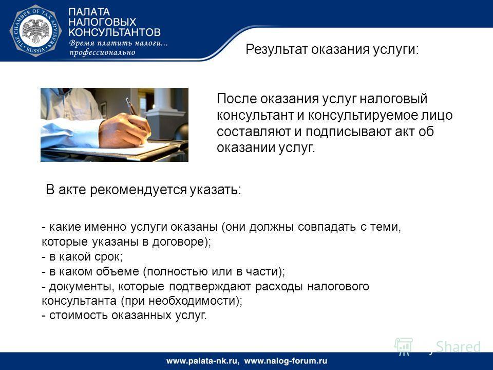 Результат оказания услуги: В акте рекомендуется указать: После оказания услуг налоговый консультант и консультируемое лицо составляют и подписывают акт об оказании услуг. - какие именно услуги оказаны (они должны совпадать с теми, которые указаны в д