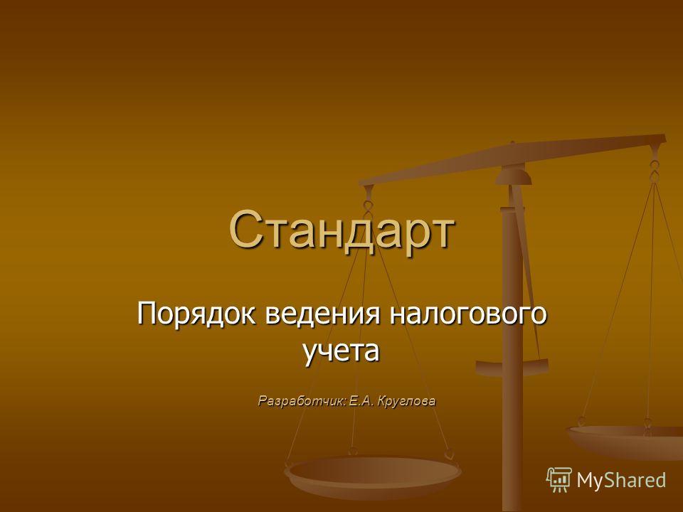 Стандарт Порядок ведения налогового учета Разработчик: Е.А. Круглова