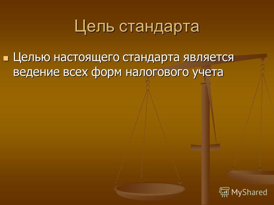 Цель стандарта Целью настоящего стандарта является ведение всех форм налогового учета Целью настоящего стандарта является ведение всех форм налогового учета