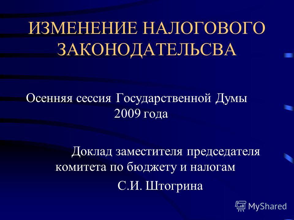 ИЗМЕНЕНИЕ НАЛОГОВОГО ЗАКОНОДАТЕЛЬСВА Осенняя сессия Государственной Думы 2009 года Доклад заместителя председателя комитета по бюджету и налогам С.И. Штогрина