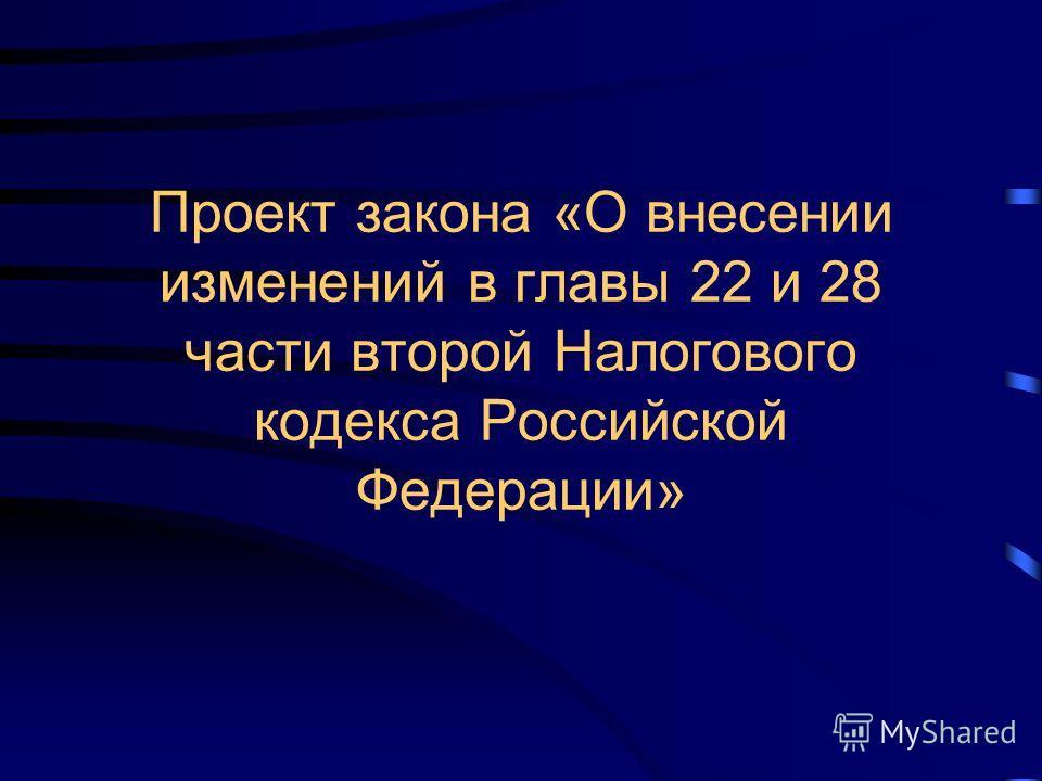 Проект закона «О внесении изменений в главы 22 и 28 части второй Налогового кодекса Российской Федерации»