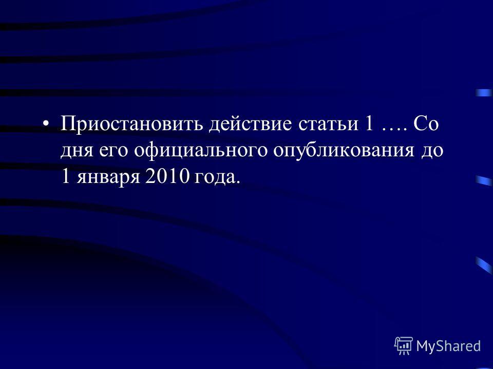 Приостановить действие статьи 1 …. Со дня его официального опубликования до 1 января 2010 года.