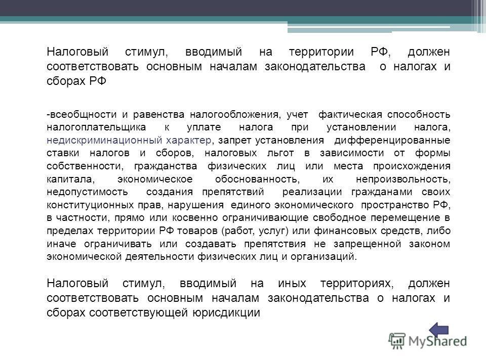 Налоговый стимул, вводимый на территории РФ, должен соответствовать основным началам законодательства о налогах и сборах РФ -всеобщности и равенства налогообложения, учет фактическая способность налогоплательщика к уплате налога при установлении нало