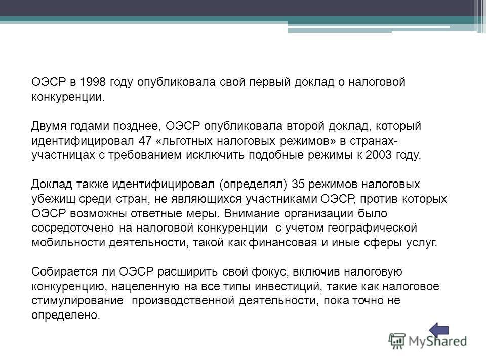 ОЭСР в 1998 году опубликовала свой первый доклад о налоговой конкуренции. Двумя годами позднее, ОЭСР опубликовала второй доклад, который идентифицировал 47 «льготных налоговых режимов» в странах- участницах с требованием исключить подобные режимы к 2