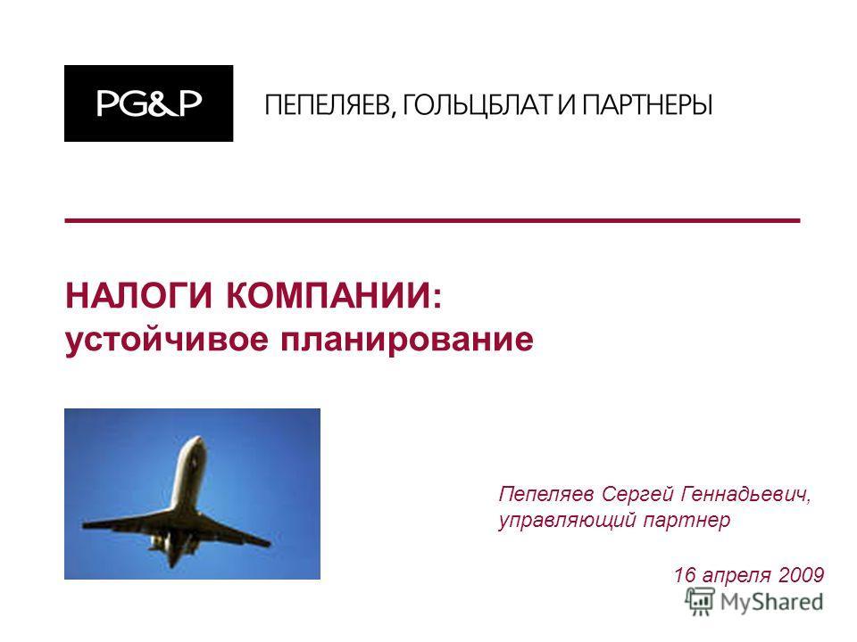 НАЛОГИ КОМПАНИИ: устойчивое планирование 16 апреля 2009 Пепеляев Сергей Геннадьевич, управляющий партнер