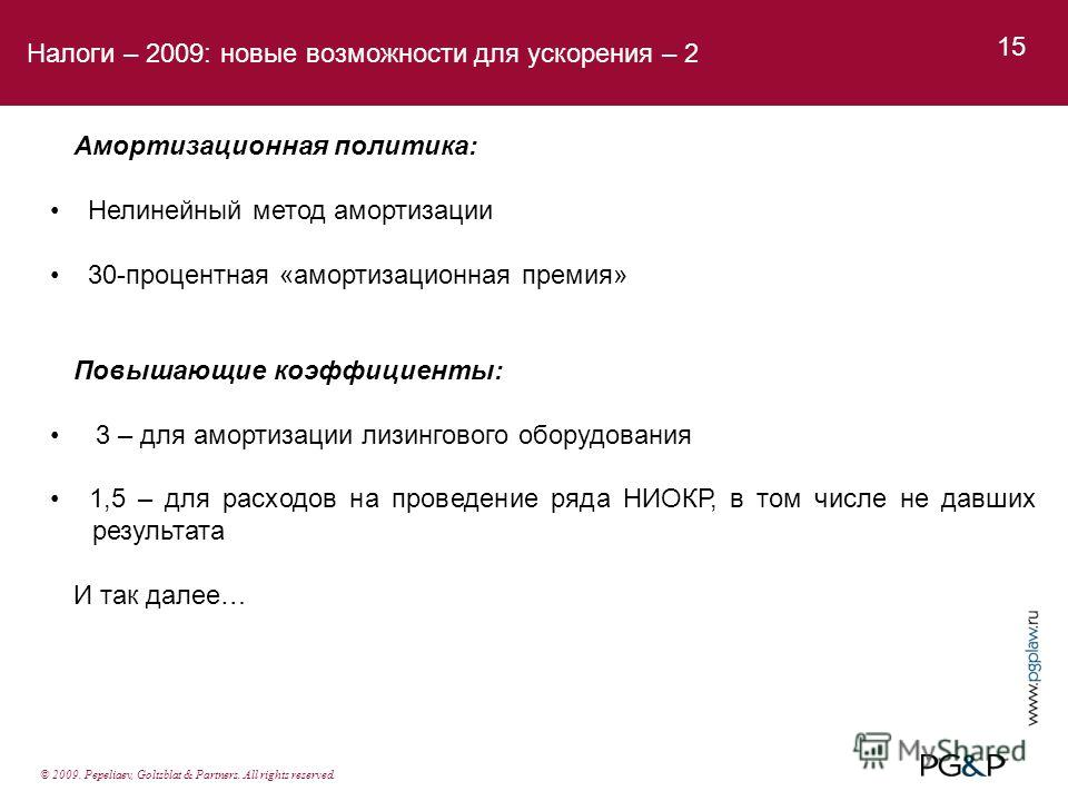 Налоги – 2009: новые возможности для ускорения – 2 15 Амортизационная политика: Нелинейный метод амортизации 30-процентная «амортизационная премия» Повышающие коэффициенты: 3 – для амортизации лизингового оборудования 1,5 – для расходов на проведение